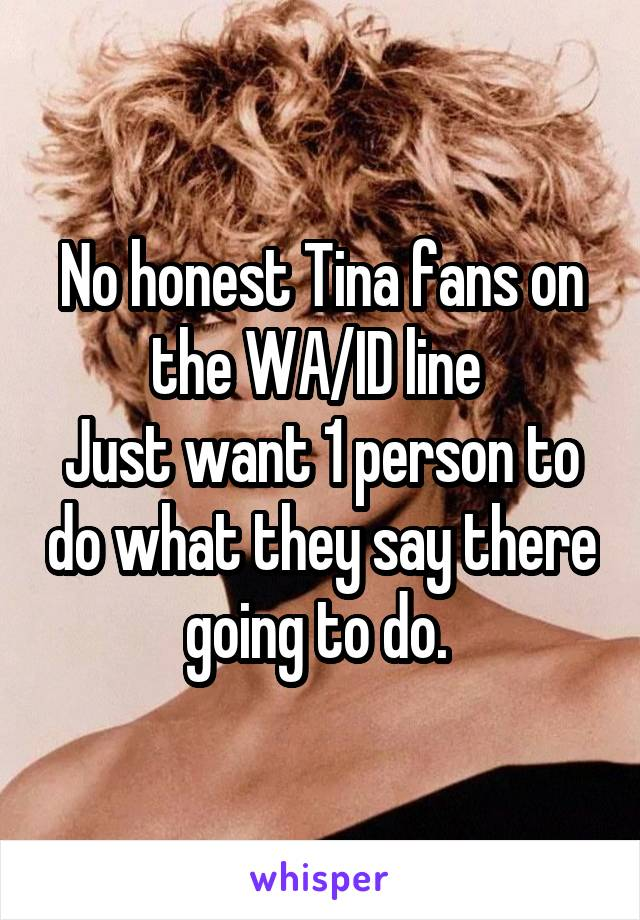 No honest Tina fans on the WA/ID line  Just want 1 person to do what they say there going to do.