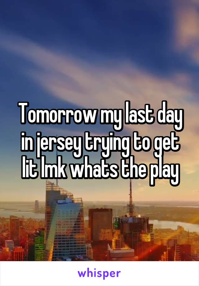 Tomorrow my last day in jersey trying to get lit lmk whats the play