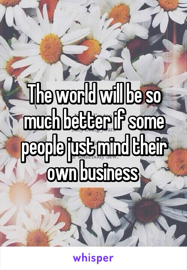 The world will be so much better if some people just mind their own business