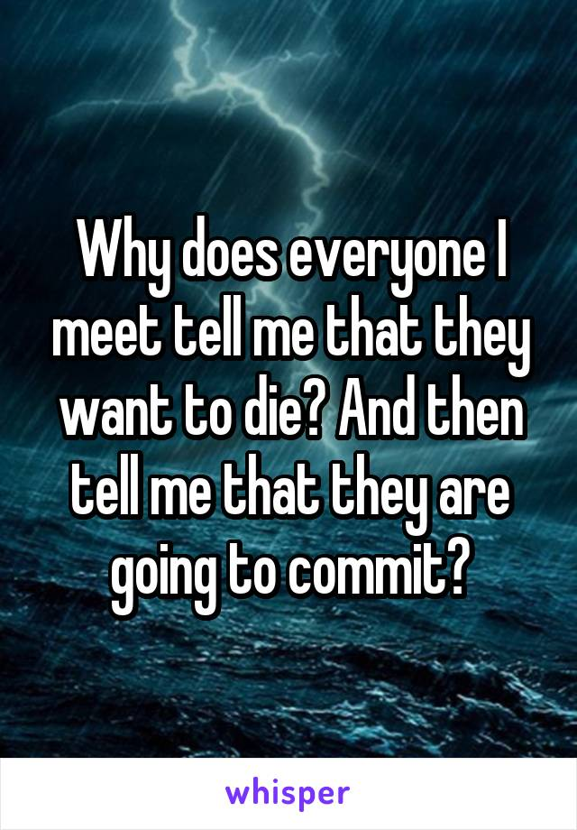 Why does everyone I meet tell me that they want to die? And then tell me that they are going to commit?