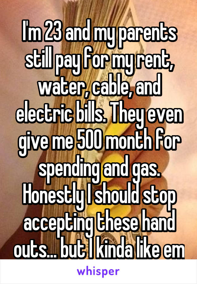 I'm 23 and my parents still pay for my rent, water, cable, and electric bills. They even give me 500 month for spending and gas. Honestly I should stop accepting these hand outs... but I kinda like em