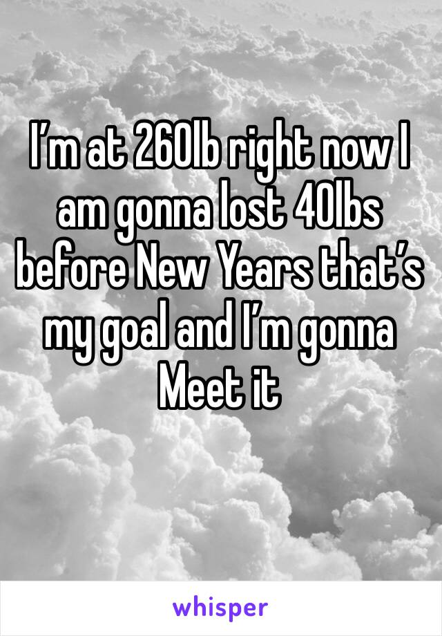 I'm at 260lb right now I am gonna lost 40lbs before New Years that's my goal and I'm gonna Meet it