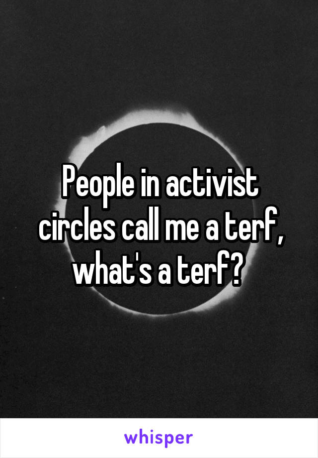 People in activist circles call me a terf, what's a terf?