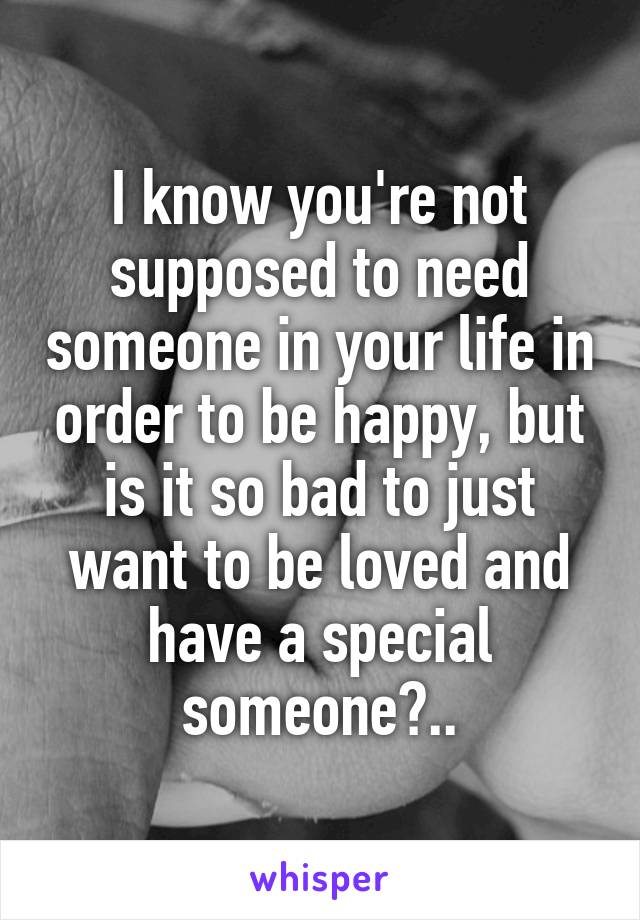 I know you're not supposed to need someone in your life in order to be happy, but is it so bad to just want to be loved and have a special someone?..