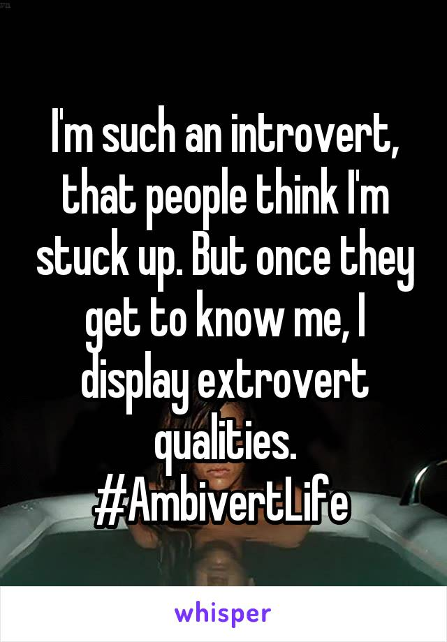 I'm such an introvert, that people think I'm stuck up. But once they get to know me, I display extrovert qualities. #AmbivertLife