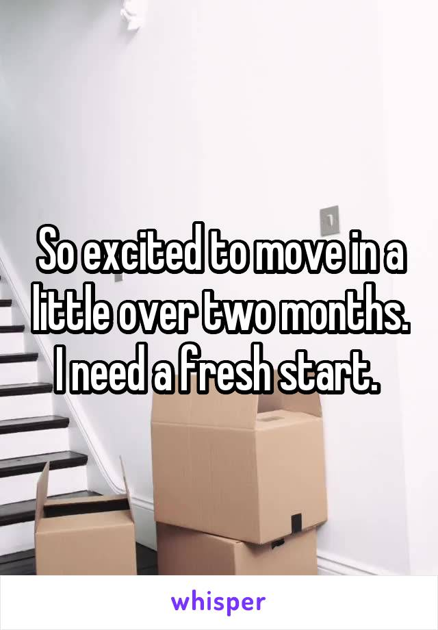 So excited to move in a little over two months. I need a fresh start.