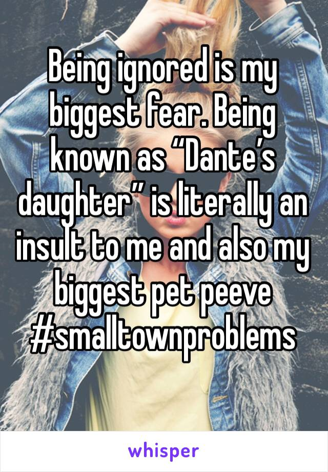 """Being ignored is my biggest fear. Being known as """"Dante's daughter"""" is literally an insult to me and also my biggest pet peeve #smalltownproblems"""