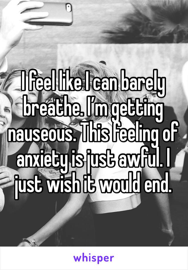 I feel like I can barely breathe. I'm getting nauseous. This feeling of anxiety is just awful. I just wish it would end.