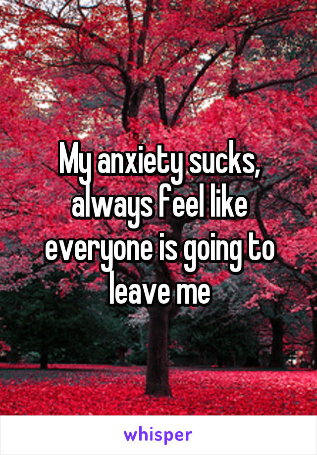 My anxiety sucks, always feel like everyone is going to leave me