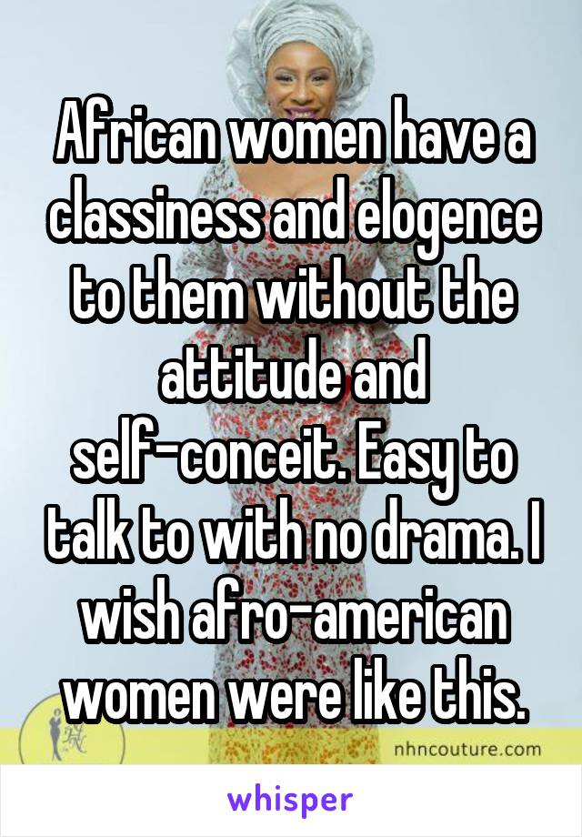 African women have a classiness and elogence to them without the attitude and self-conceit. Easy to talk to with no drama. I wish afro-american women were like this.
