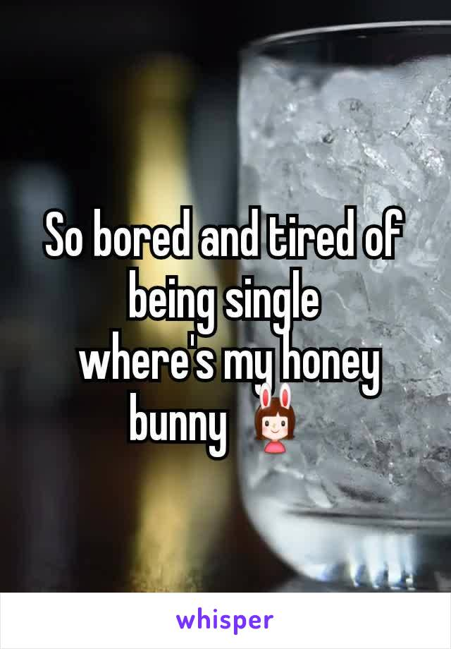 So bored and tired of being single  where's my honey bunny 👯