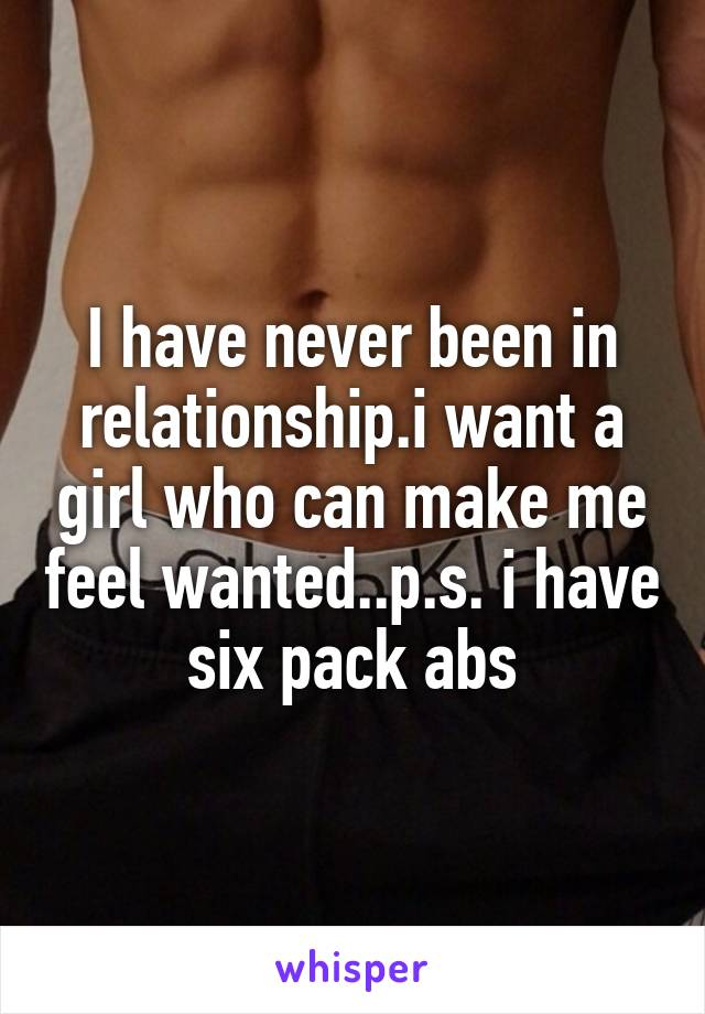 I have never been in relationship.i want a girl who can make me feel wanted..p.s. i have six pack abs