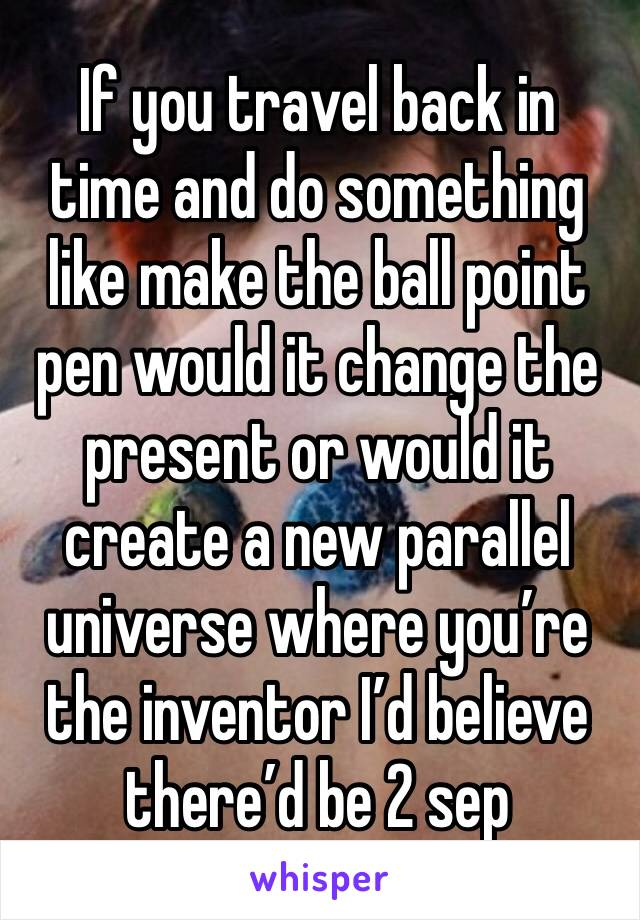 If you travel back in time and do something like make the ball point pen would it change the present or would it create a new parallel universe where you're the inventor I'd believe there'd be 2 sep
