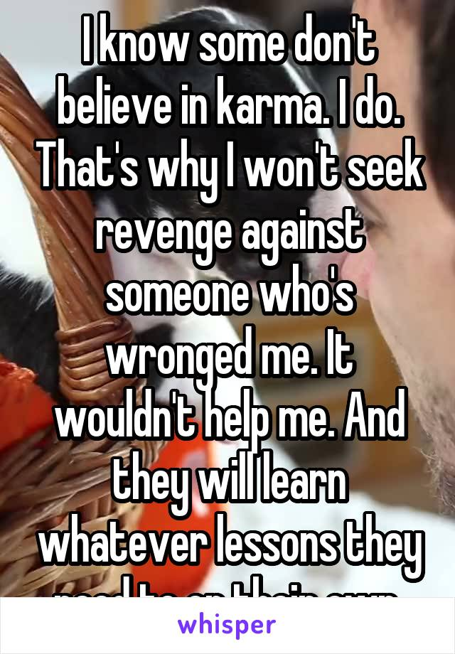 I know some don't believe in karma. I do. That's why I won't seek revenge against someone who's wronged me. It wouldn't help me. And they will learn whatever lessons they need to on their own.