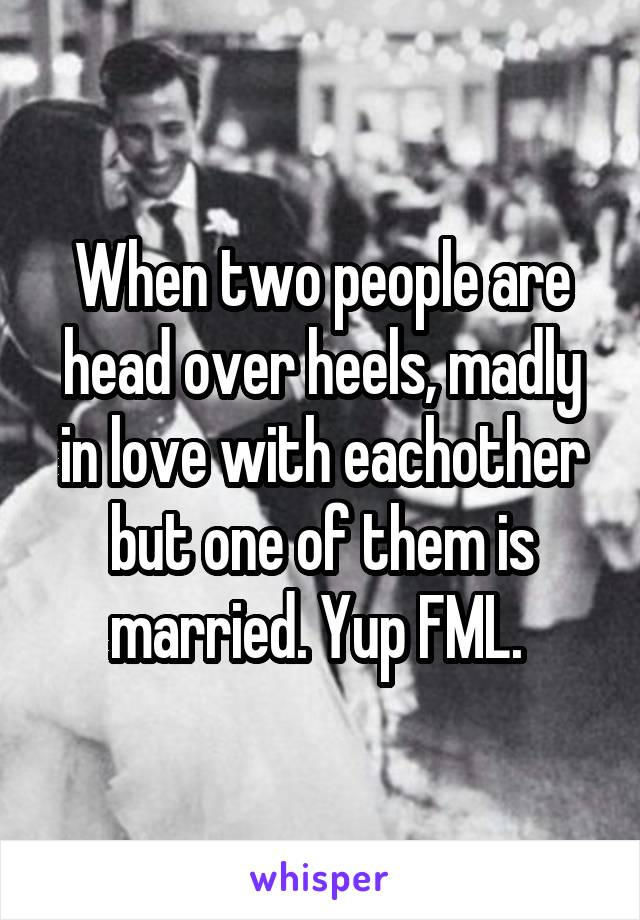 When two people are head over heels, madly in love with eachother but one of them is married. Yup FML.