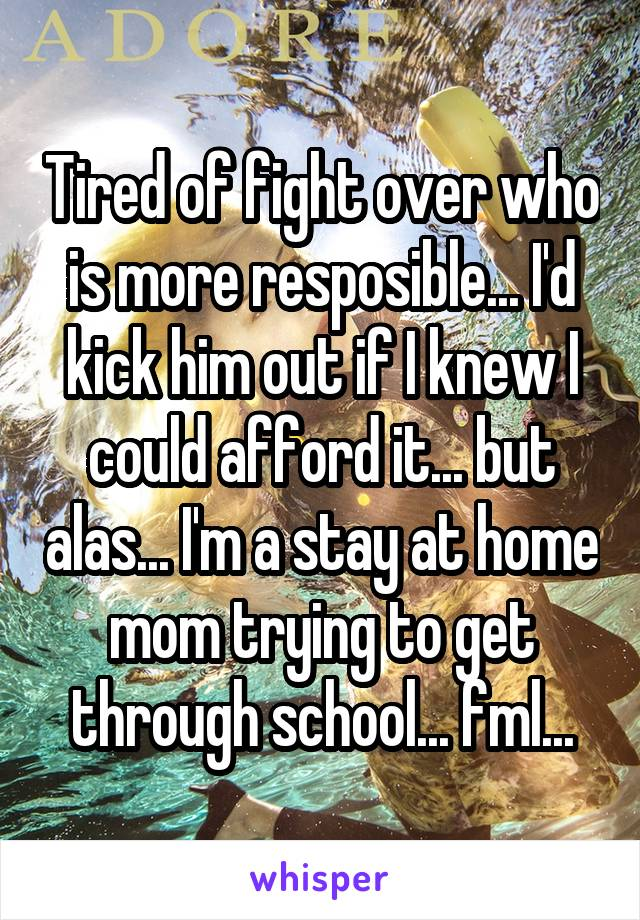 Tired of fight over who is more resposible... I'd kick him out if I knew I could afford it... but alas... I'm a stay at home mom trying to get through school... fml...