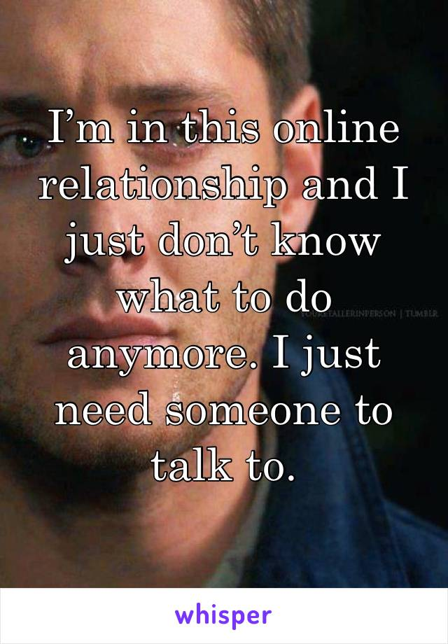 I'm in this online relationship and I just don't know what to do anymore. I just need someone to talk to.