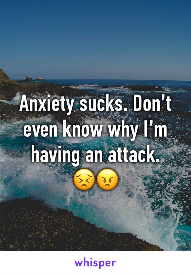 Anxiety sucks. Don't even know why I'm having an attack.  😣😠