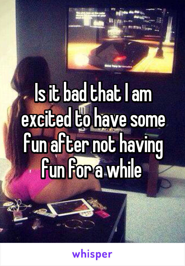 Is it bad that I am excited to have some fun after not having fun for a while