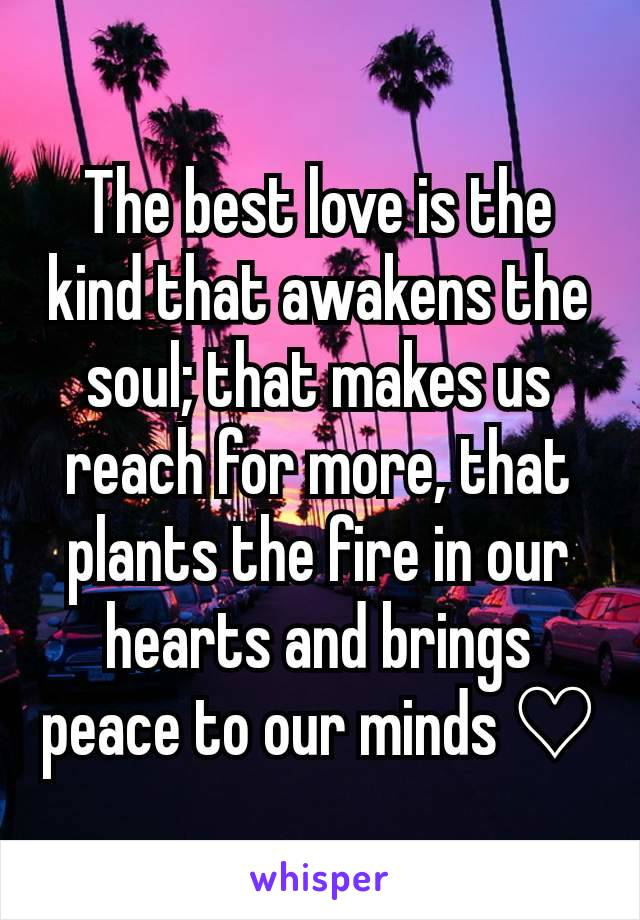The best love is the kind that awakens the soul; that makes us reach for more, that plants the fire in our hearts and brings peace to our minds ♡