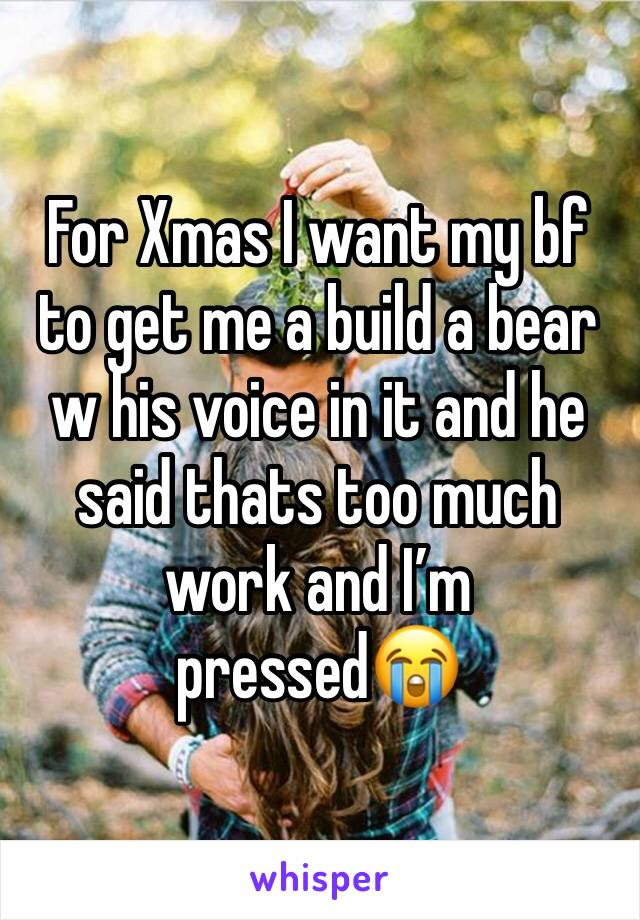For Xmas I want my bf to get me a build a bear w his voice in it and he said thats too much work and I'm pressed😭