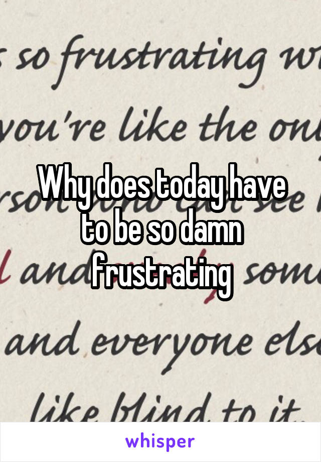 Why does today have to be so damn frustrating