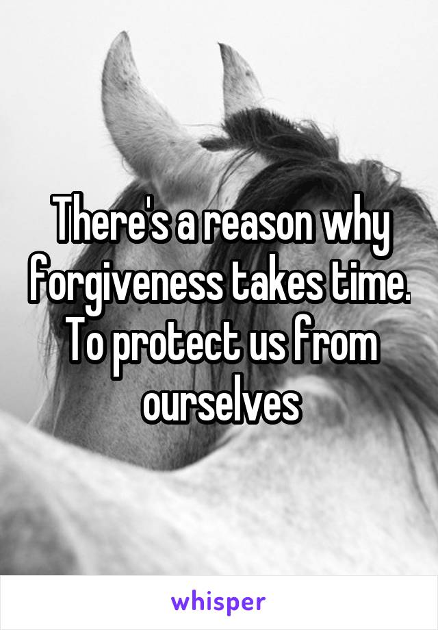 There's a reason why forgiveness takes time. To protect us from ourselves