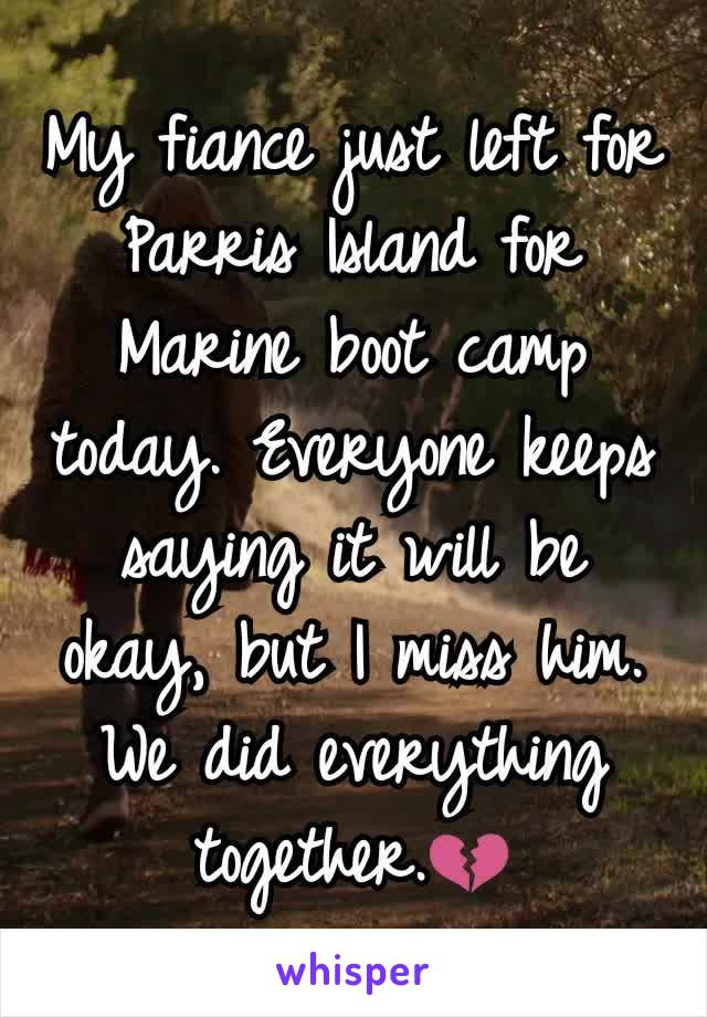 My fiance just left for Parris Island for Marine boot camp today. Everyone keeps saying it will be okay, but I miss him. We did everything together.💔