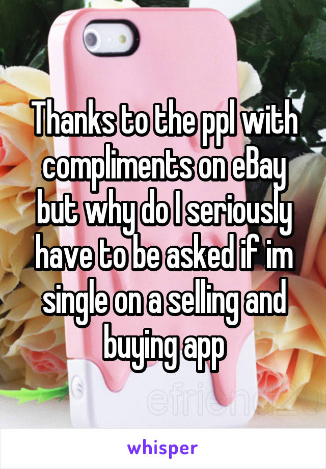 Thanks to the ppl with compliments on eBay but why do I seriously have to be asked if im single on a selling and buying app
