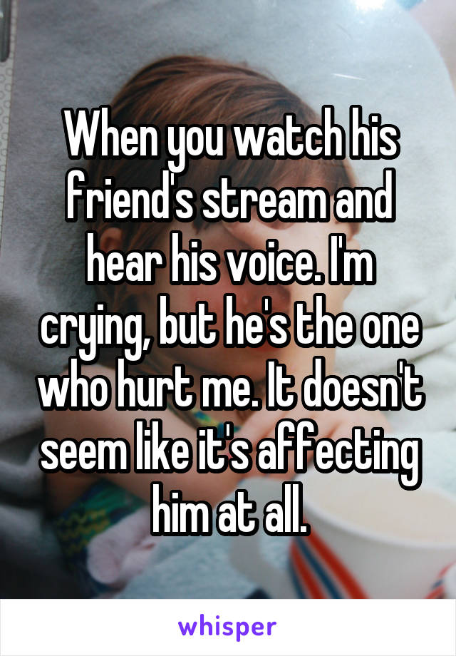 When you watch his friend's stream and hear his voice. I'm crying, but he's the one who hurt me. It doesn't seem like it's affecting him at all.