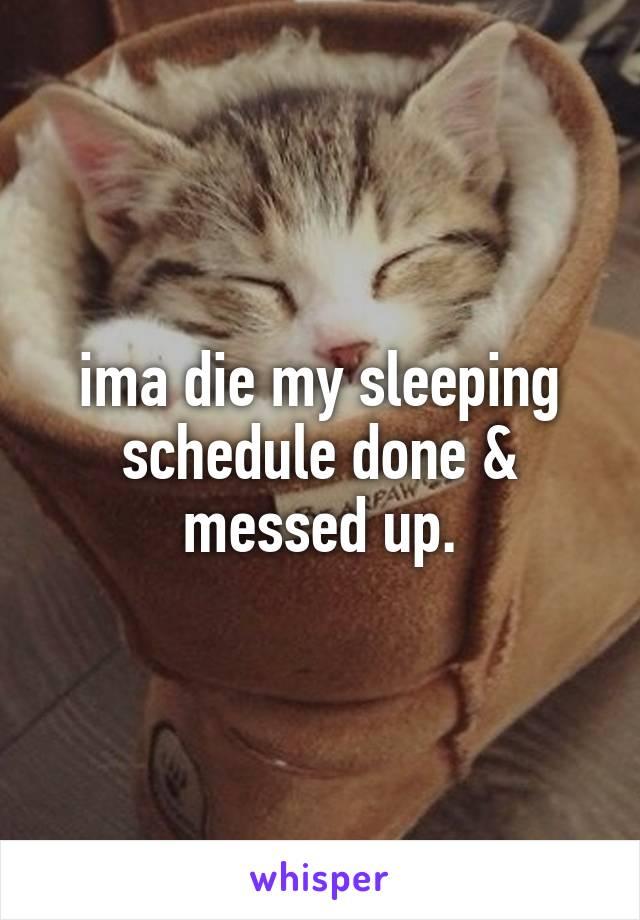 ima die my sleeping schedule done & messed up.