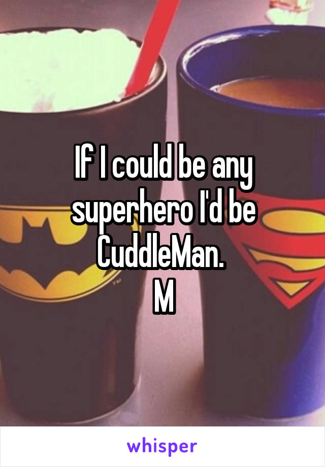 If I could be any superhero I'd be CuddleMan.  M