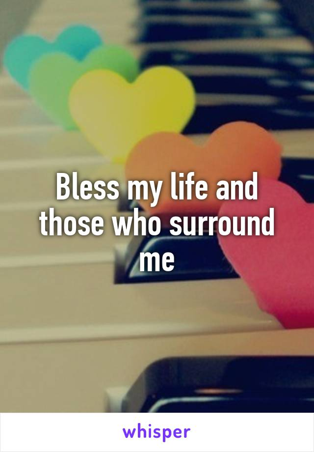 Bless my life and those who surround me