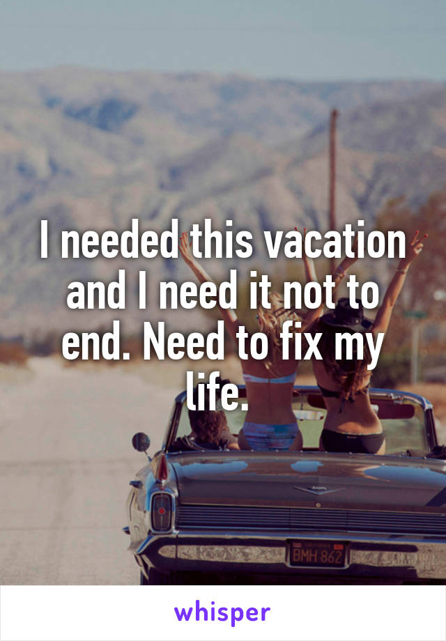 I needed this vacation and I need it not to end. Need to fix my life.