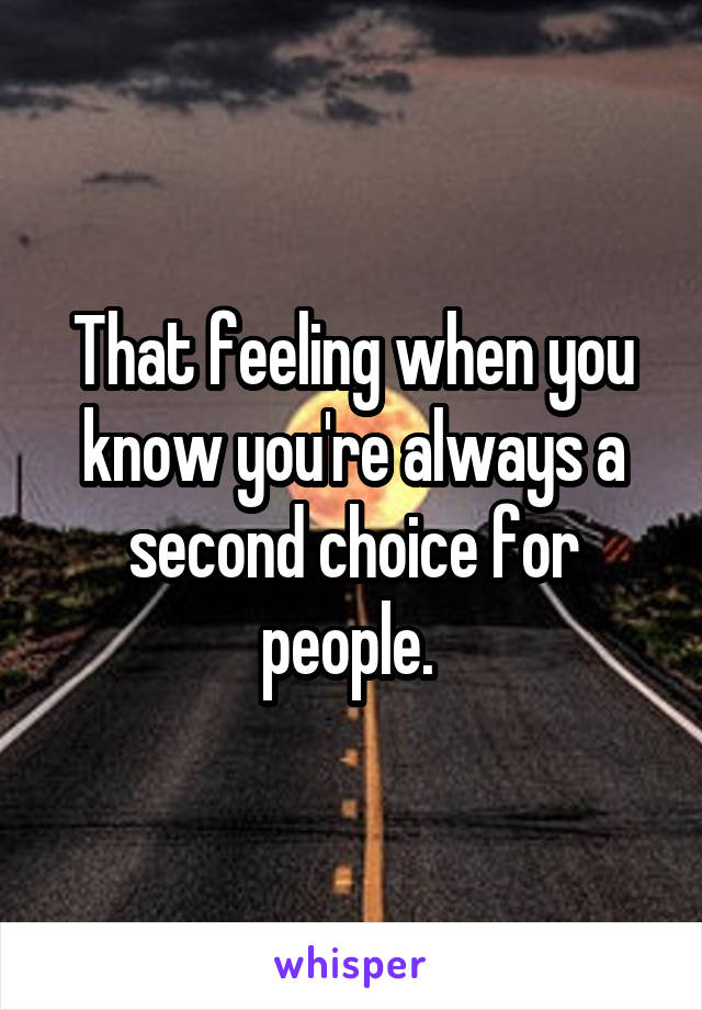 That feeling when you know you're always a second choice for people.