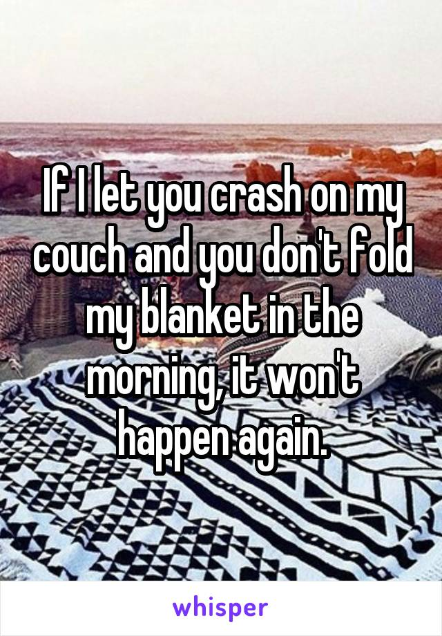 If I let you crash on my couch and you don't fold my blanket in the morning, it won't happen again.