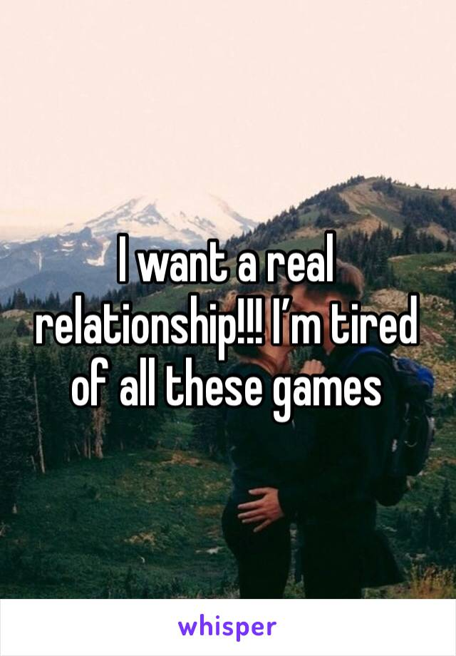 I want a real relationship!!! I'm tired of all these games