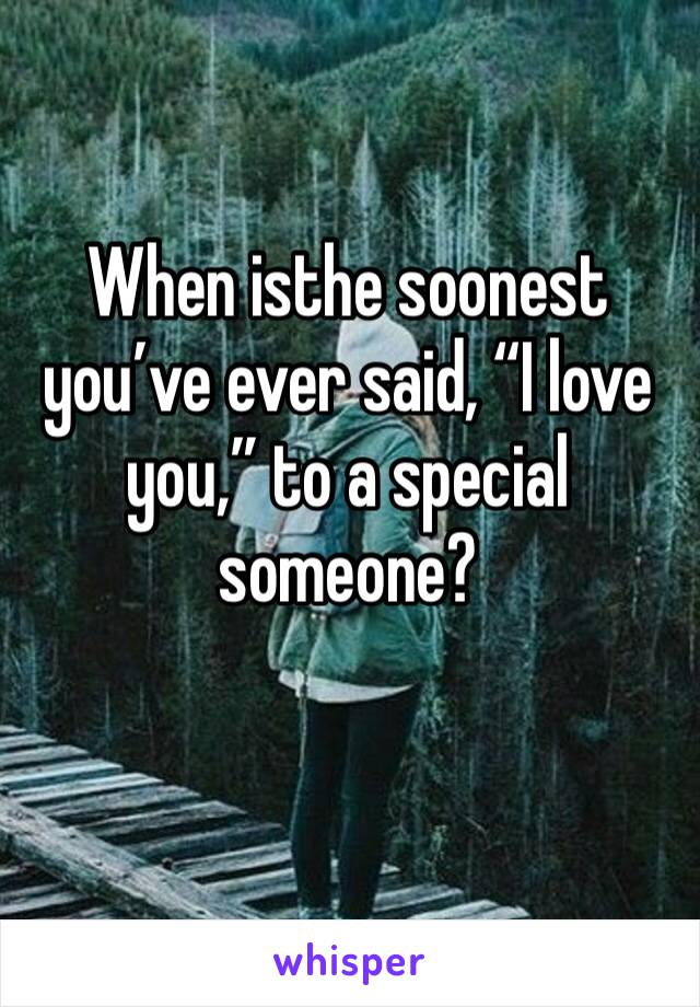 """When isthe soonest you've ever said, """"I love you,"""" to a special someone?"""