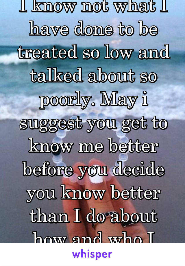 I know not what I have done to be treated so low and talked about so poorly. May i suggest you get to know me better before you decide you know better than I do about how and who I am... Thanks