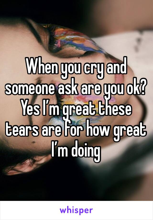 When you cry and someone ask are you ok? Yes I'm great these tears are for how great I'm doing