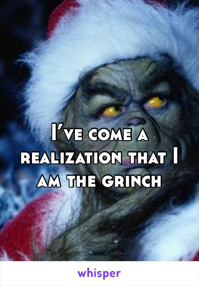 I've come a realization that I am the grinch
