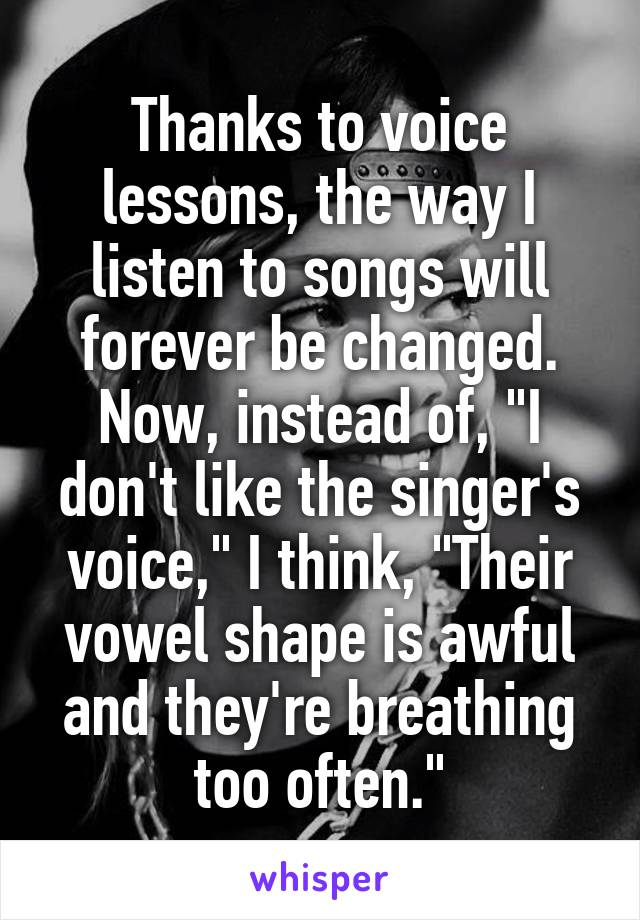 "Thanks to voice lessons, the way I listen to songs will forever be changed. Now, instead of, ""I don't like the singer's voice,"" I think, ""Their vowel shape is awful and they're breathing too often."""
