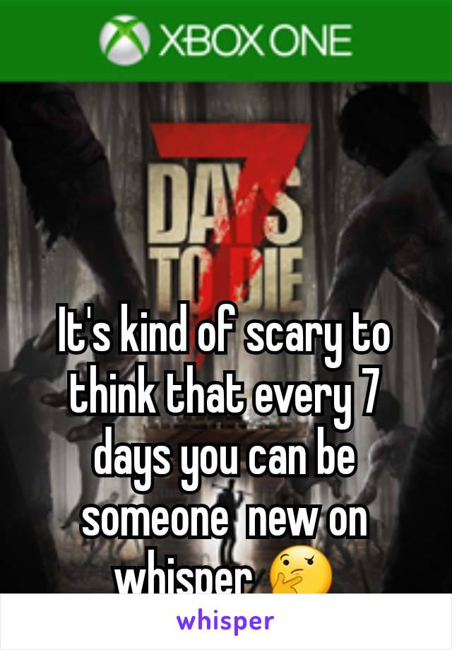 It's kind of scary to think that every 7 days you can be someone  new on whisper 🤔