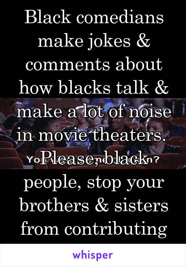 Black comedians make jokes & comments about how blacks talk & make a lot of noise in movie theaters.  Please, black people, stop your brothers & sisters from contributing to a stereotype.