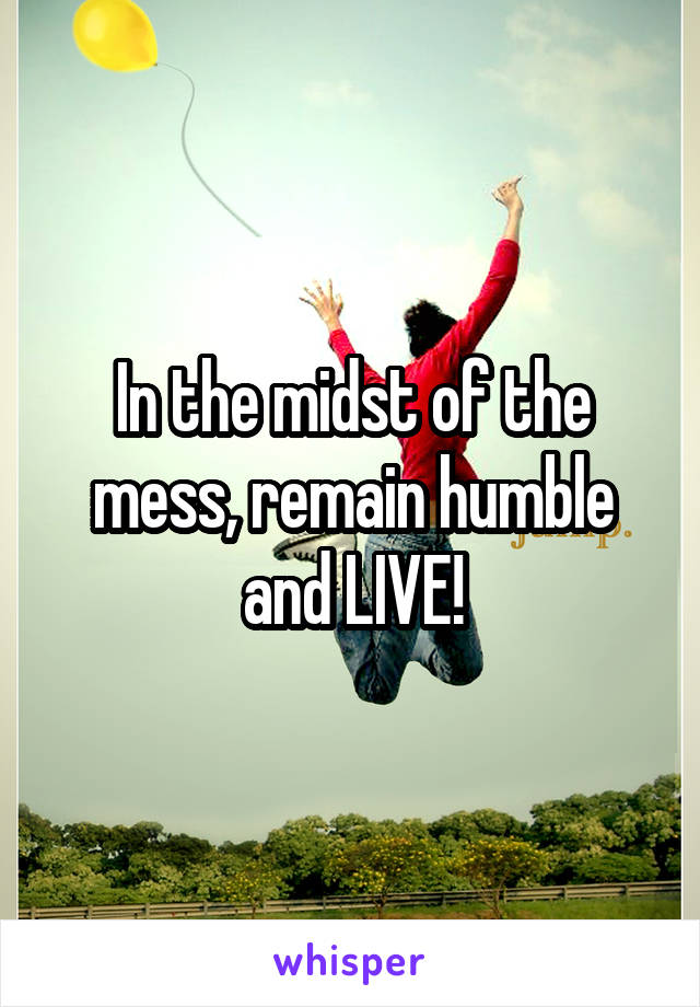In the midst of the mess, remain humble and LIVE!