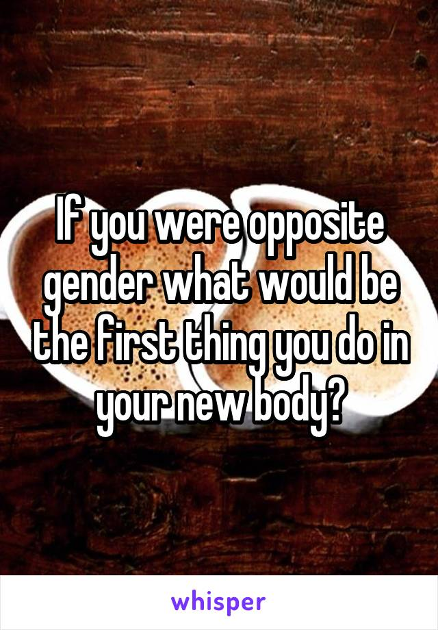 If you were opposite gender what would be the first thing you do in your new body?