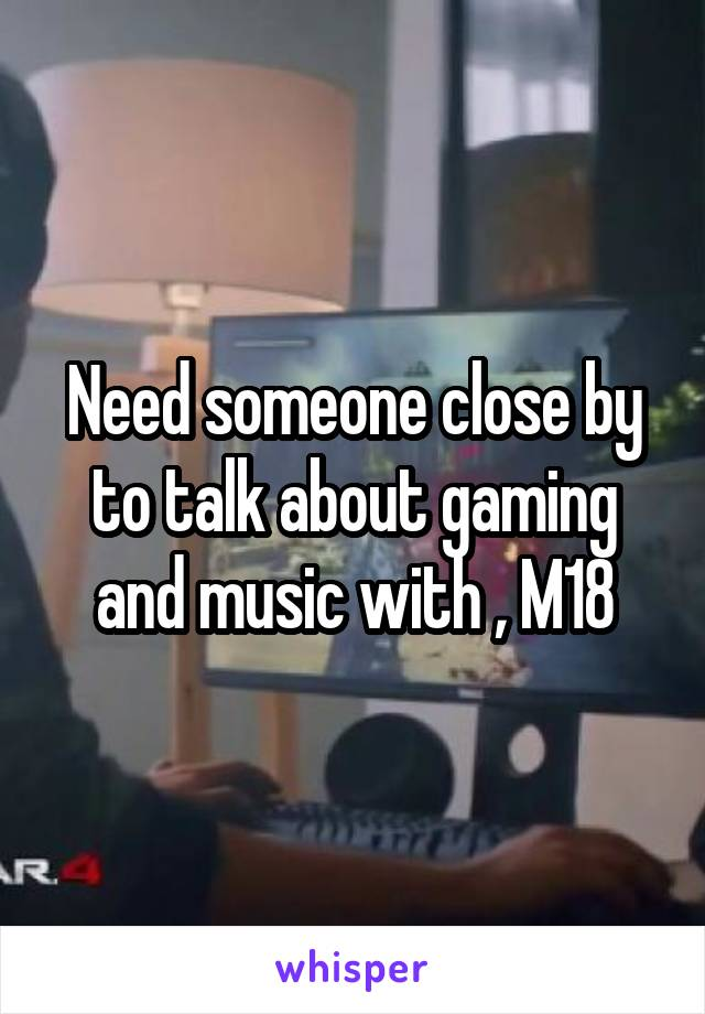 Need someone close by to talk about gaming and music with , M18
