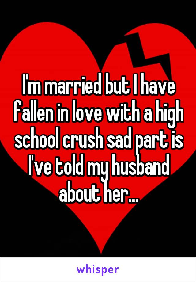 I'm married but I have fallen in love with a high school crush sad part is I've told my husband about her...