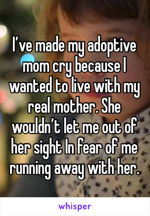 I've made my adoptive mom cry because I wanted to live with my real mother. She wouldn't let me out of her sight In fear of me running away with her.