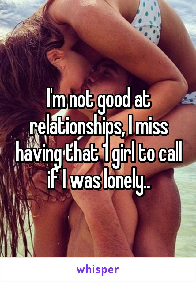 I'm not good at relationships, I miss having that 1 girl to call if I was lonely..